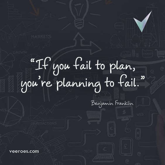 If you fail to plan, you're planning to fail. Benjamin Franklin