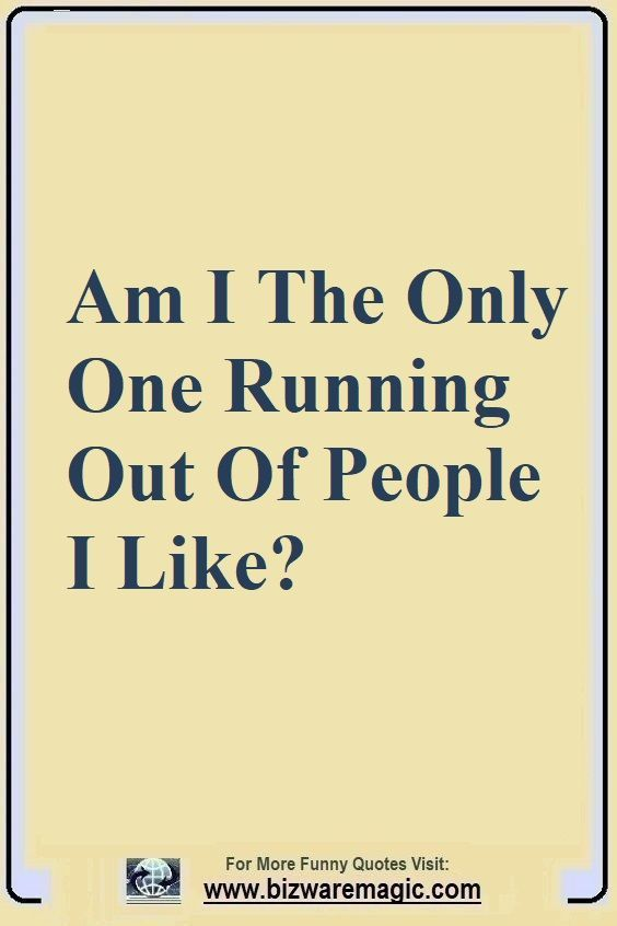 Am I The Only One Running Out Of People I Like Click The Pin For More Funny Quotes Share The Cheer Please Re Pin Funny Quotes Witty Quotes Friends Quotes