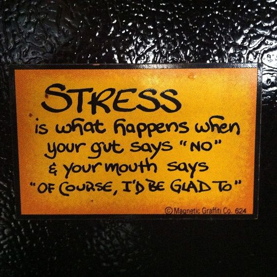 Stress is what happens when your gut says 'no' and your mouth says 'of course, I'd be glad to.