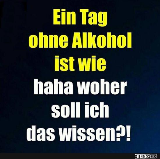 Ein Tag Ohne Alkohol Ist Wie Lustige Bilder Spruche Witze Echt Lustig Alkohol Spruche Lustig Spruch Alkohol Lustig