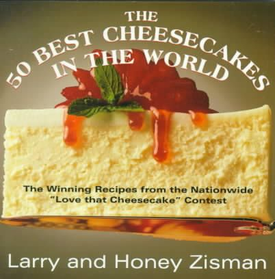 """The 50 Best Cheesecakes in the World: The Recipes That Won the Nationwide """"Love That Cheesecake"""" Contest"""