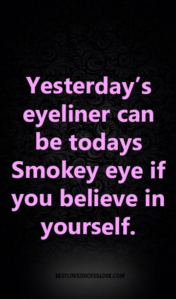 Yesterday's eyeliner can be todays Smokey eye if you believe in yourself.: