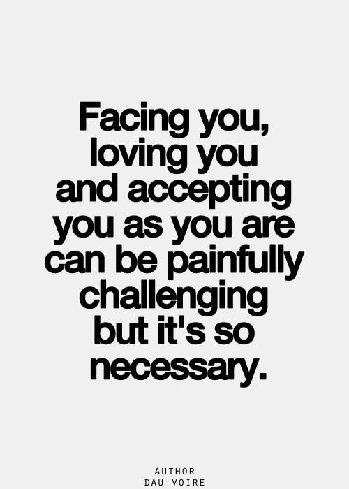 Facing You Loving You And Accepting You As You Are Can Be Painfully Challenging But It S So Necessary Inspirational Quotes Pictures Quotes Quotes To Live By