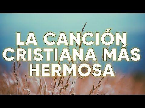 La Canción Cristiana 2019 Más Hermosa Del Mundo Youtube Canciones Cristianas Letras De Canciones Cristianas Videos De Alabanzas Cristianas
