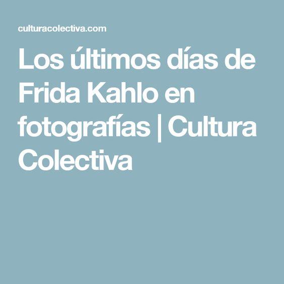 Los últimos días de Frida Kahlo en fotografías | Cultura Colectiva