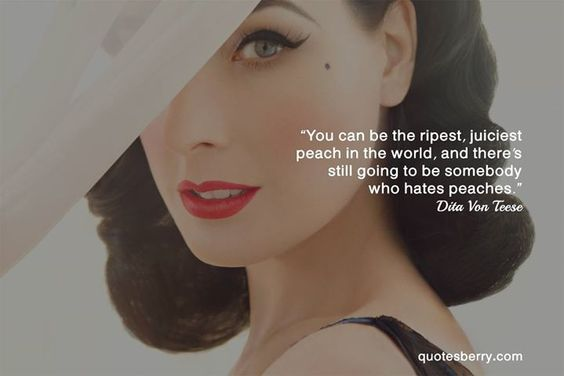 """You can be the ripest juiciest peach in the world and there's still going to be somebody who hates peaches."" Dita Von Teese"