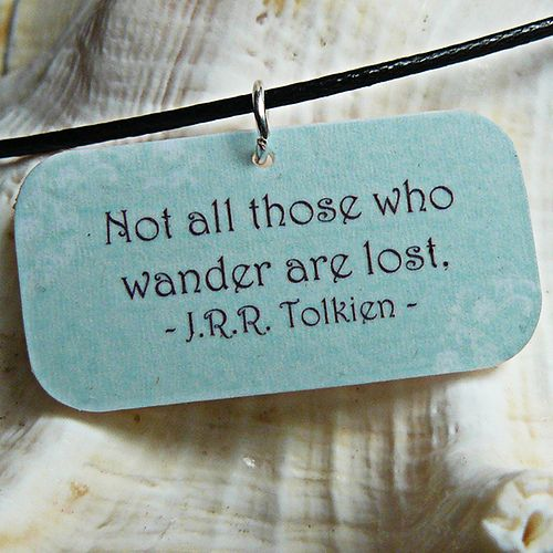 """""""Not all those who wander are lost."""" -J.R.R. Tolkein"""