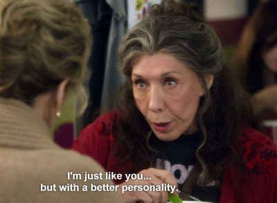 When it gave a glimpse into your mind when you're trying to be relatable.  Grace & Frankie: