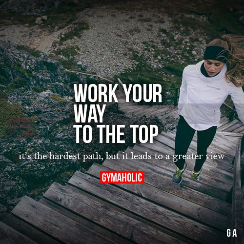 Work Your Way To The Top It's the hardest path, but it leads to a greater view.: