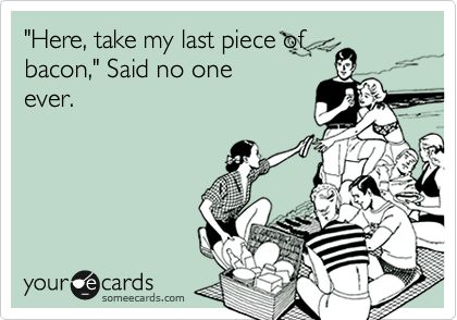 """Here, take my last piece of bacon,"" said no one ever. #ecards"