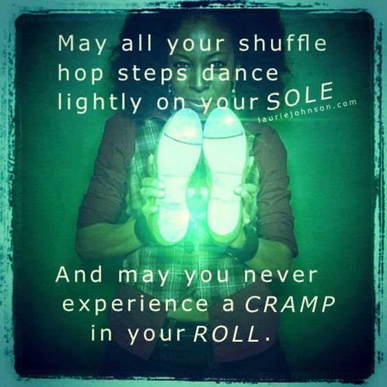 """""""May all your shuffle hop steps dance lightly on your SOLE. And you never experience a CRAMP in your ROLL."""" -Laurie Johnson"""