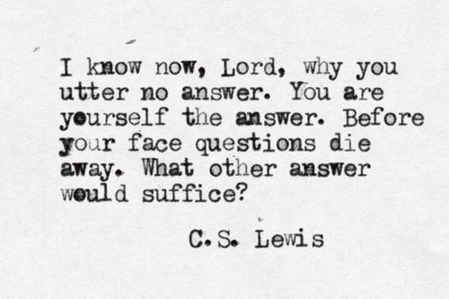 """I know now, Lord, why you utter no answer. You are yourself the answer. Before your face questions die away. What other answer would suffice?""  -- C.S. Lewis, Till We Have Faces."