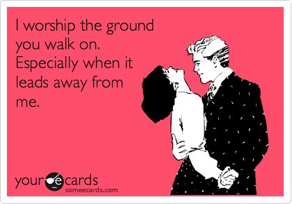 I worship the ground you walk on. Especially when it leads away from me.
