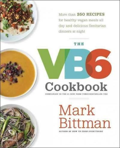 The VB6 Cookbook: More Than 350 Recipes for Healthy Vegan Meals All Day and Delicious Flexitarian Dinners at