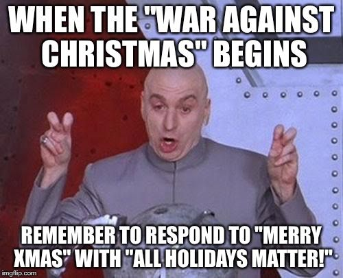 """Dr Evil Laser Meme   WHEN THE """"WAR AGAINST CHRISTMAS"""" BEGINS REMEMBER TO RESPOND TO """"MERRY XMAS"""" WITH """"ALL HOLIDAYS MATTER!""""   image tagged in memes,dr evil laser,AdviceAtheists   made w/ Imgflip meme maker"""