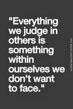 Everything we judge in others is something within ourselves we don't want to face.:
