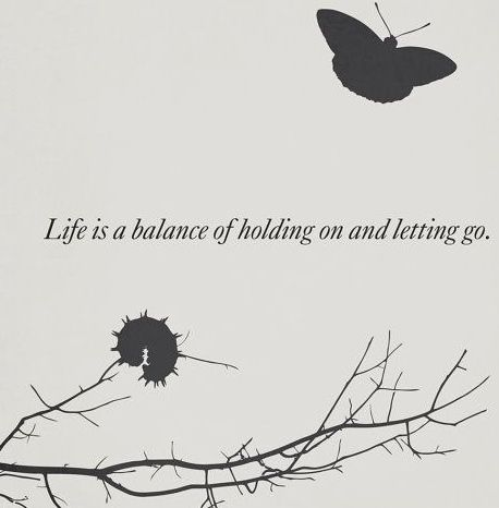 Life is a balance of holding on and letting go: