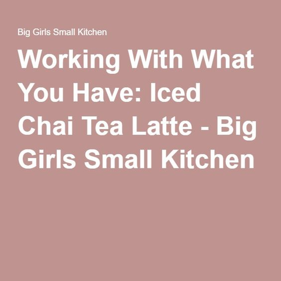 Working With What You Have: Iced Chai Tea Latte - Big Girls Small Kitchen