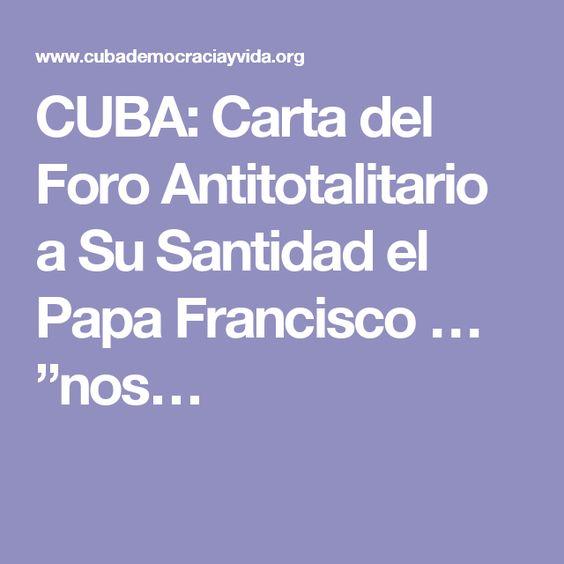 """CUBA: Carta del Foro Antitotalitario a Su Santidad el Papa Francisco … """"nos…"""