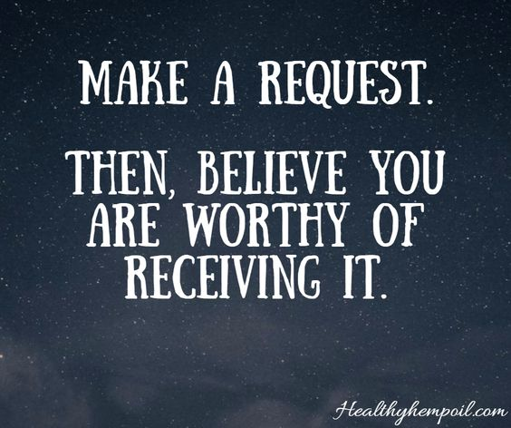 Make a request and then believe you are worthy to receive it.