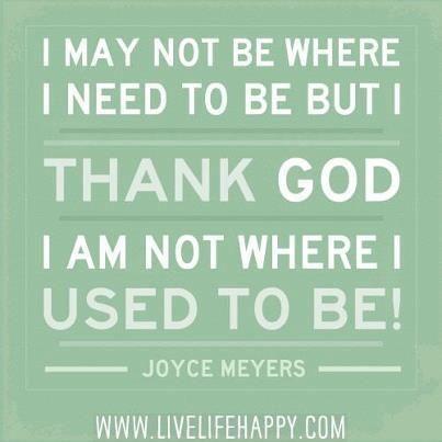 Eu posso não estar onde eu precisava estar, mas graças a Deus eu não estou onde costumava estar. (Joyce Meyer)