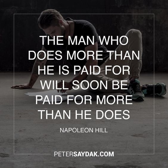 """""""The man who does more than he is paid for will soon be paid for more than he does."""" -Napoleon Hill"""