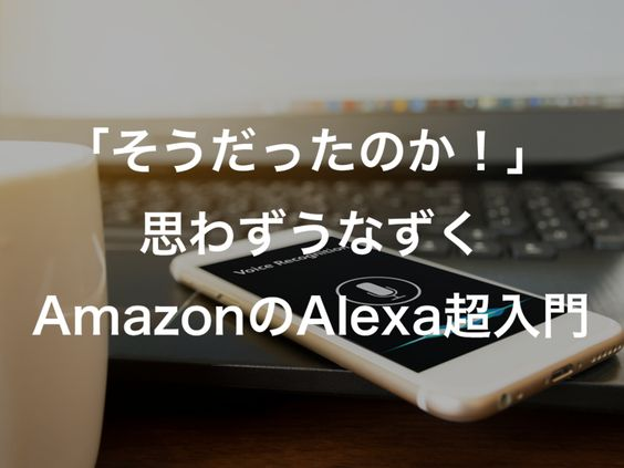 そうだったのかと思わずうなずくAmazonのAlexa超入門