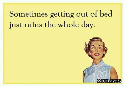 sometimes-getting-out-of-bed-just-ruins-whole-day-ecard: