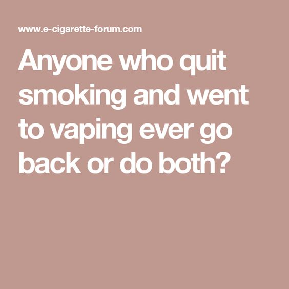 Anyone who quit smoking and went to vaping ever go back or do both?