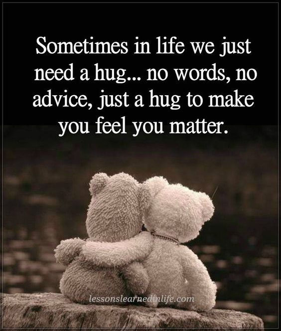Sometimes in life we just need a hug...no words, no advice, just a hug to make you feel you matter.