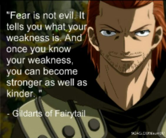 """""""Fear is not evil. It tells you what your weakness is. And once you know your weakness, you can become stronger as well as kinder."""" -Gildarts https://www.youtube.com/watch?v=bFcb74LmbV8"""