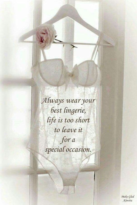 """""""Always wear your best lingerie, life is too short to leave it for a special occasion."""""""