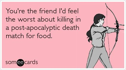 You're the friend I'd feel the worst about killing in a post-apocalyptic death match for food.