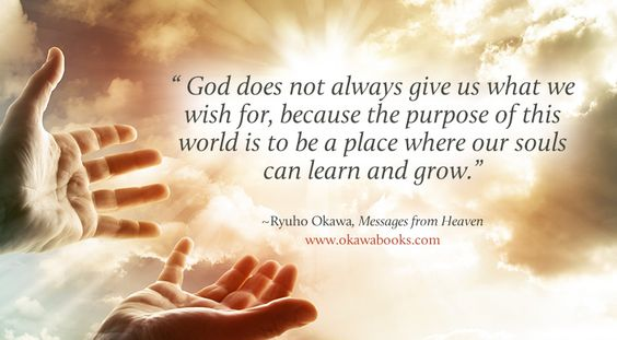 God does not always give us what we wish for, because the purpose of this world is to be a place where our souls can learn and grow.