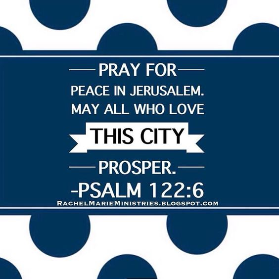 "Pray for peace in Jerusalem.  May all who love this city prosper.  O Jerusalem, may there be peace within your walls  and prosperity in your palaces.  For the sake of my family and friends, I will say, ""May you have peace."" For the sake of the house of the LORD our God,  I will seek what is best for you, O Jerusalem. Psalms 122:6-9 NLT"