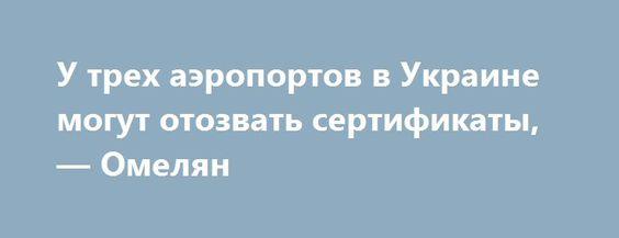 У трех аэропортов в Украине могут отозвать сертификаты, — Омелян http://dneprcity.net/ukraine/u-trex-aeroportov-v-ukraine-mogut-otozvat-sertifikaty-omelyan/  У аэропортов Ивано-Франковска, Днепра и Запорожья могут отозвать авиационные сертификаты через низкое количество авиаперевозчиков. Об этом в интервью ЭП заявил Министр инфраструктуры Владимир Омелян. «Меня беспокоит в последний месяц странное