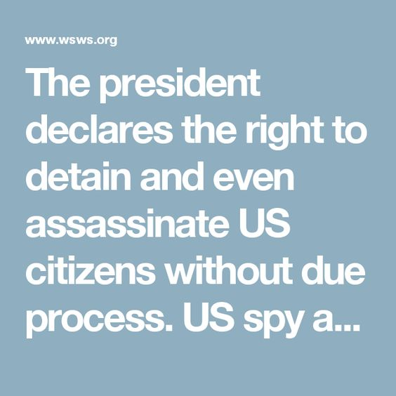 The president declares the right to detain and even assassinate US citizens without due process. US spy agencies, in cooperation with the FBI and local police forces, monitor the political and social relations of every American.