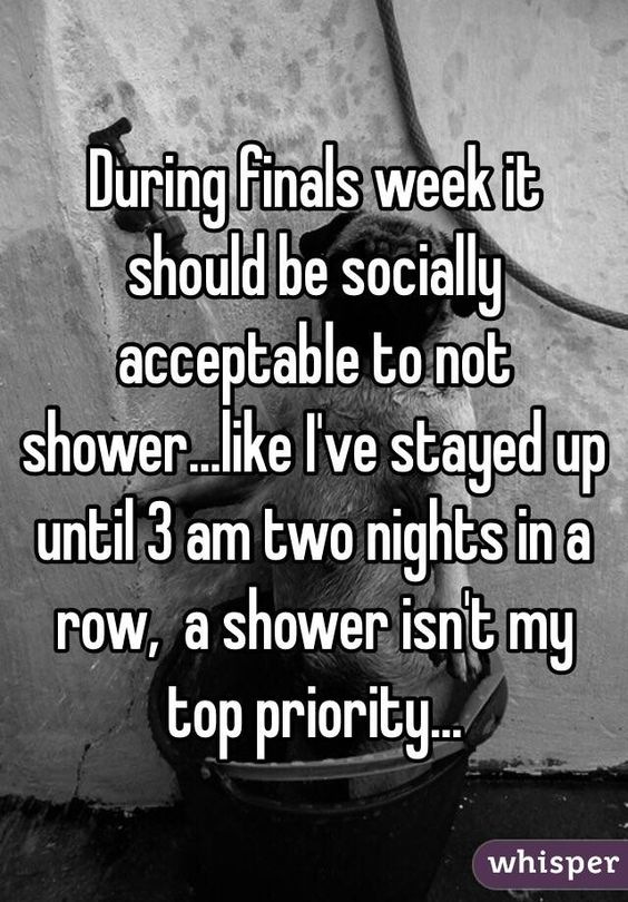 During finals week it should be socially acceptable to not shower...like I've stayed up until 3 am two nights in a row,  a shower isn't my top priority...
