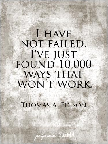 I have not failed. I've just found 10,000 ways that won't work. - Thomas A. Edison: