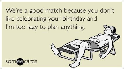 We're a good match because you don't like celebrating your birthday and I'm too lazy to plan anything.