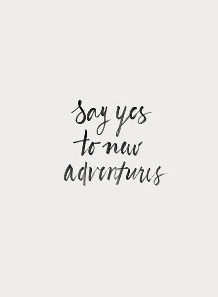 Say yes to new adventures... inspirational quote