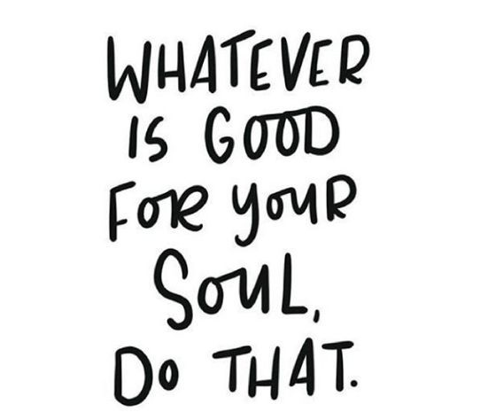 Whatever is good for your soul, do that."