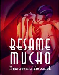 Besame Mucho es la canción dela pianista y compositora Consuelito Velazquez en 1940 , pero ha sido la mas popular en el siglo XX lo cual hizo que en el 2004 fuera utilizada para crear el montaje musical con el mismo nombre .