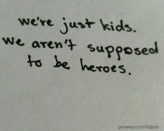 """""""I always thought i'd be some sort of hero by now."""" """"We're just kids. We're not supposed to be heros."""""""