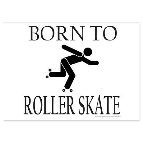 Not really, but I was  . . .BORN TO FALL OVER WHILE ROLLER SKATING!