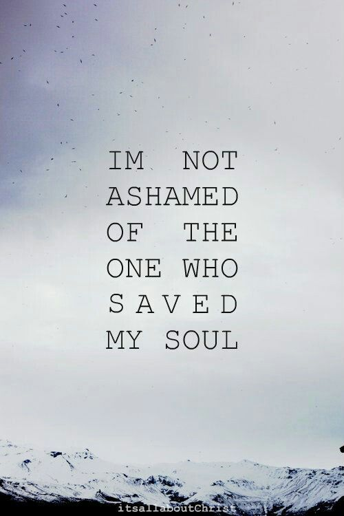 Im not ashamed of the one who saved my soul!