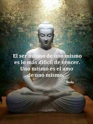 ... El ser mismo de uno mismo es lo más difícil de vencer. Uno mismo es el amo de uno mismo. Buda.
