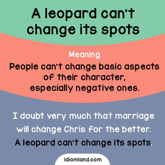 the leopard cannot change its spots Hello does this phrase or is there a phrase like this in arabic a leopard cannot  change its spots meaning the notion that things cannot.