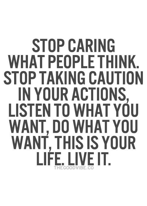 Stop Caring What People Think Stop Taking Caution In Your Actions Listen To What You Want Do What You Want This Is Your Life Live It