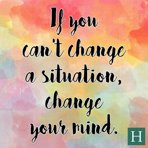 If you can't change a situation, change your mind.